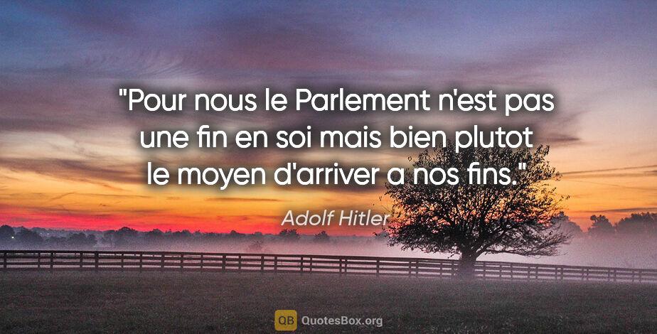 """Adolf Hitler citation: """"Pour nous le Parlement n'est pas une fin en soi mais bien..."""""""
