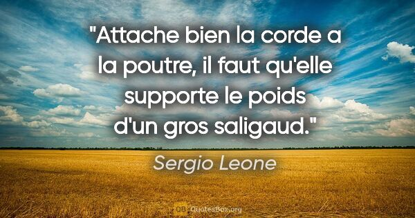 "Sergio Leone citation: ""Attache bien la corde a la poutre, il faut qu'elle supporte le..."""
