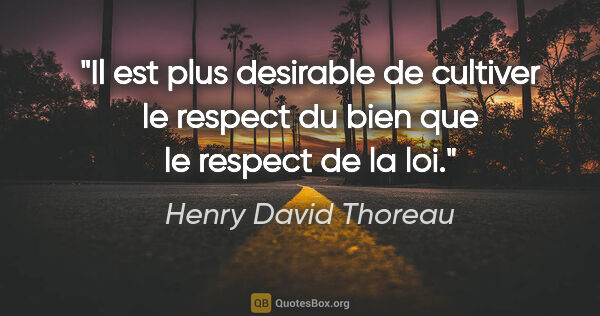 "Henry David Thoreau citation: ""Il est plus desirable de cultiver le respect du bien que le..."""