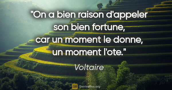 "Voltaire citation: ""On a bien raison d'appeler son bien fortune, car un moment le..."""
