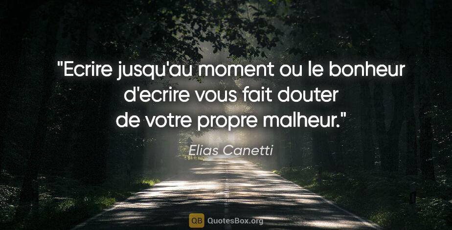 """Elias Canetti citation: """"Ecrire jusqu'au moment ou le bonheur d'ecrire vous fait douter..."""""""