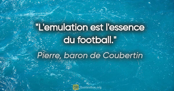 "Pierre, baron de Coubertin citation: ""L'emulation est l'essence du football."""