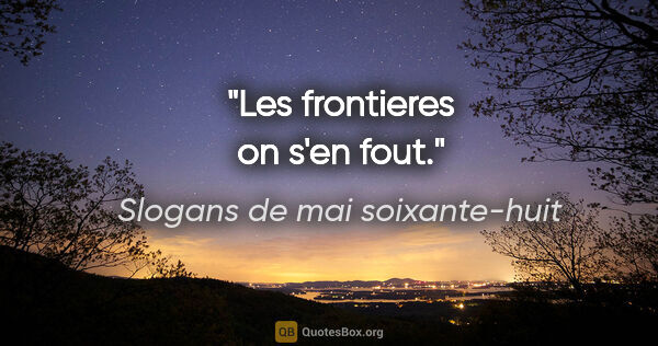 "Slogans de mai soixante-huit citation: ""Les frontieres on s'en fout."""