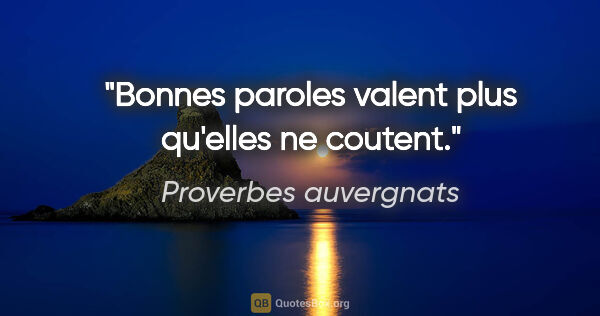 "Proverbes auvergnats citation: ""Bonnes paroles valent plus qu'elles ne coutent."""