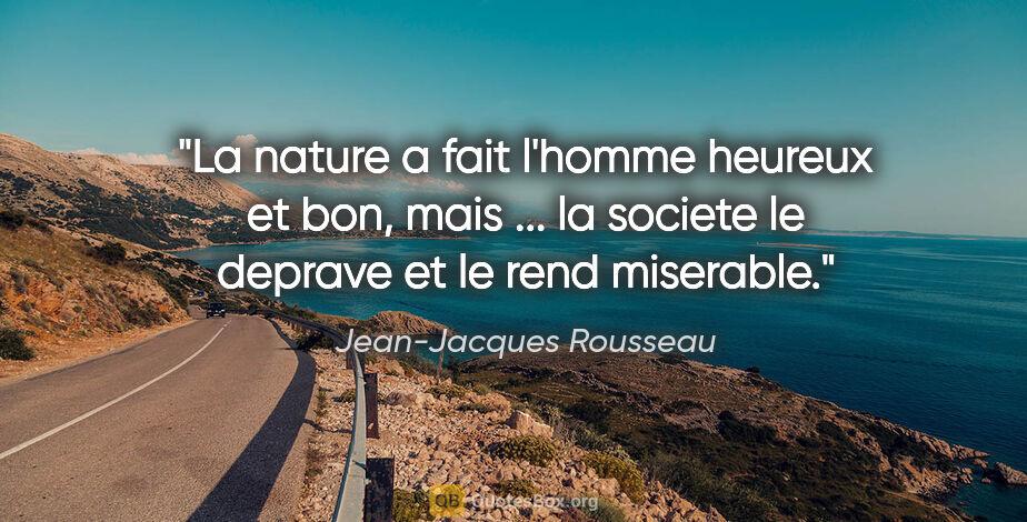 """Jean-Jacques Rousseau citation: """"La nature a fait l'homme heureux et bon, mais ... la societe..."""""""