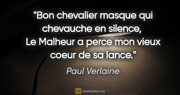 "Paul Verlaine citation: ""Bon chevalier masque qui chevauche en silence,  Le Malheur a..."""