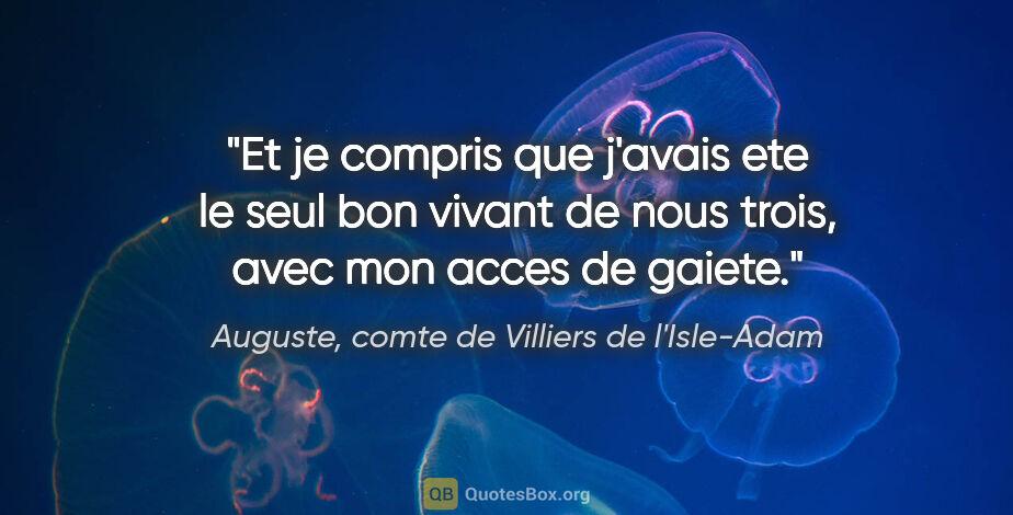 """Auguste, comte de Villiers de l'Isle-Adam citation: """"Et je compris que j'avais ete le seul bon vivant de nous..."""""""