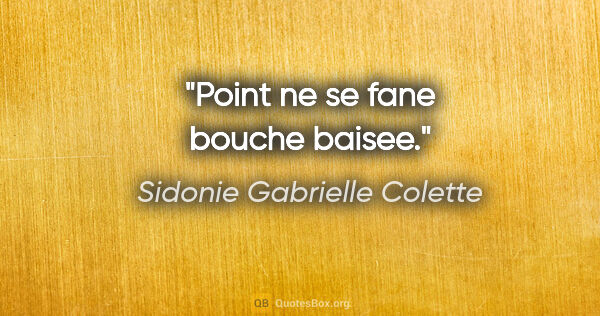 "Sidonie Gabrielle Colette citation: ""Point ne se fane bouche baisee."""