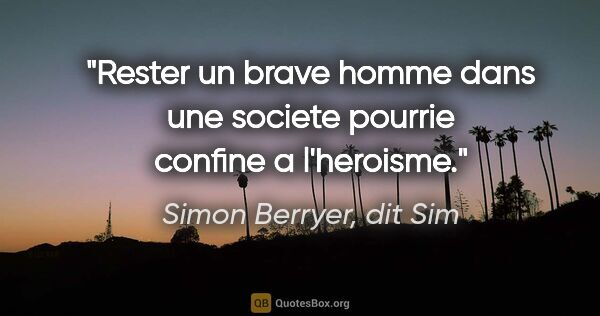 "Simon Berryer, dit Sim citation: ""Rester un brave homme dans une societe pourrie confine a..."""