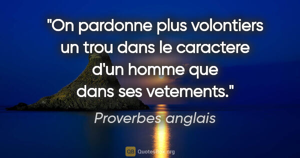 "Proverbes anglais citation: ""On pardonne plus volontiers un trou dans le caractere d'un..."""