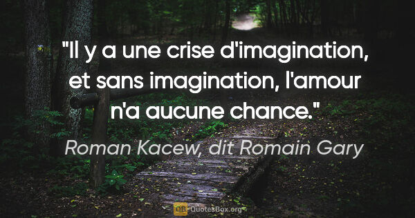 "Roman Kacew, dit Romain Gary citation: ""Il y a une crise d'imagination, et sans imagination, l'amour..."""
