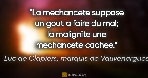 "Luc de Clapiers, marquis de Vauvenargues citation: ""La mechancete suppose un gout a faire du mal; la malignite une..."""