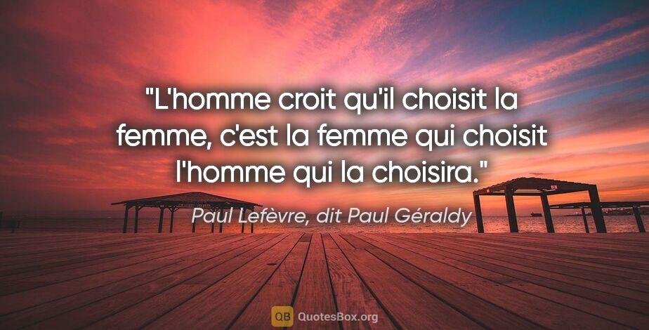 """Paul Lefèvre, dit Paul Géraldy citation: """"L'homme croit qu'il choisit la femme, c'est la femme qui..."""""""