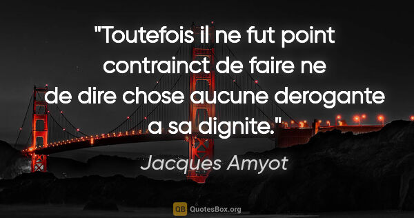 "Jacques Amyot citation: ""Toutefois il ne fut point contrainct de faire ne de dire chose..."""