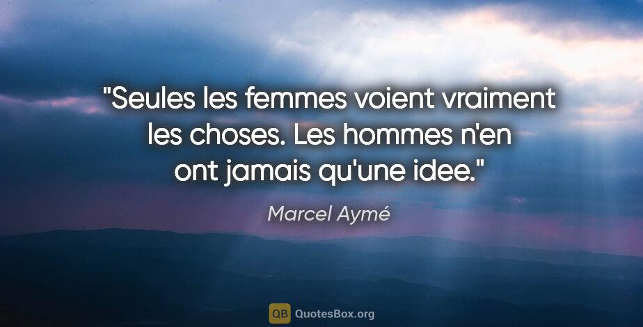 """Marcel Aymé citation: """"Seules les femmes voient vraiment les choses. Les hommes n'en..."""""""