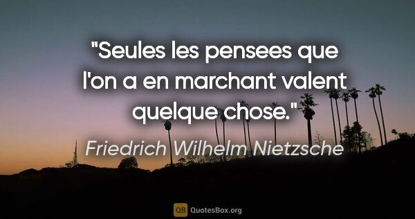 "Friedrich Wilhelm Nietzsche citation: ""Seules les pensees que l'on a en marchant valent quelque chose."""