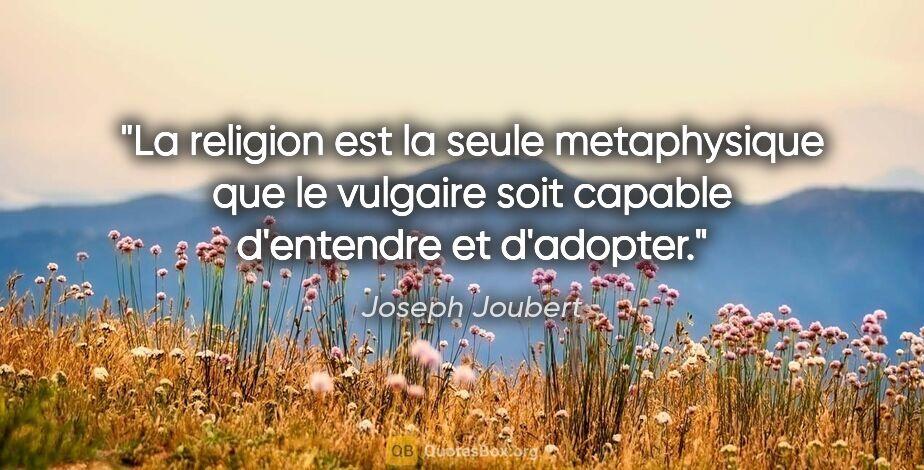 """Joseph Joubert citation: """"La religion est la seule metaphysique que le vulgaire soit..."""""""