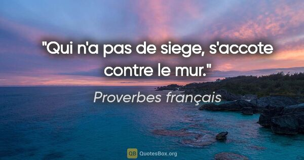 "Proverbes français citation: ""Qui n'a pas de siege, s'accote contre le mur."""