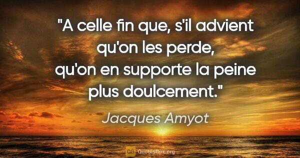 "Jacques Amyot citation: ""A celle fin que, s'il advient qu'on les perde, qu'on en..."""