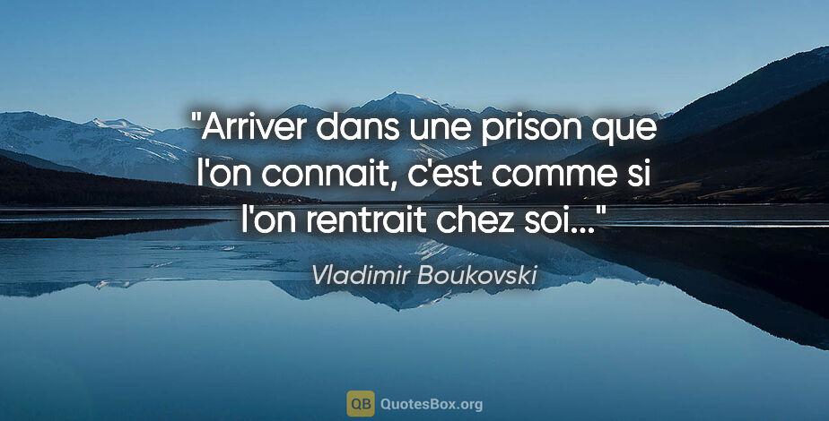 """Vladimir Boukovski citation: """"Arriver dans une prison que l'on connait, c'est comme si l'on..."""""""
