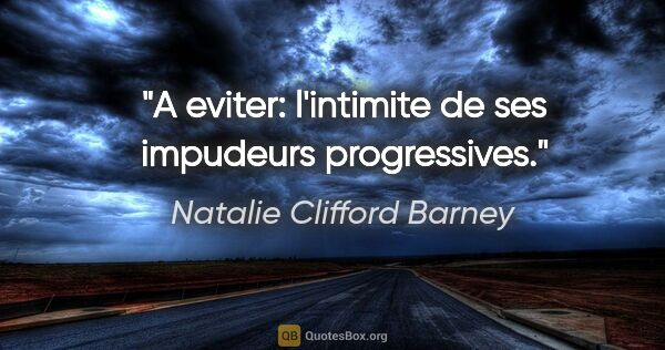 "Natalie Clifford Barney citation: ""A eviter: l'intimite de ses impudeurs progressives."""