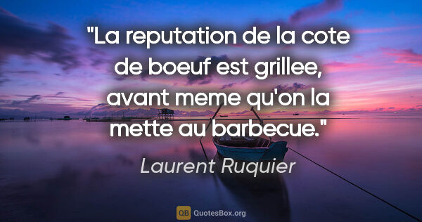 "Laurent Ruquier citation: ""La reputation de la cote de boeuf est grillee, avant meme..."""