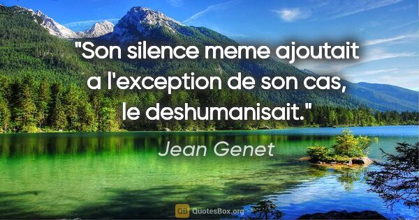 "Jean Genet citation: ""Son silence meme ajoutait a l'exception de son cas, le..."""