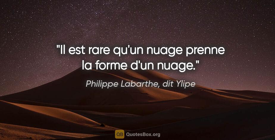 "Philippe Labarthe, dit Ylipe citation: ""Il est rare qu'un nuage prenne la forme d'un nuage."""