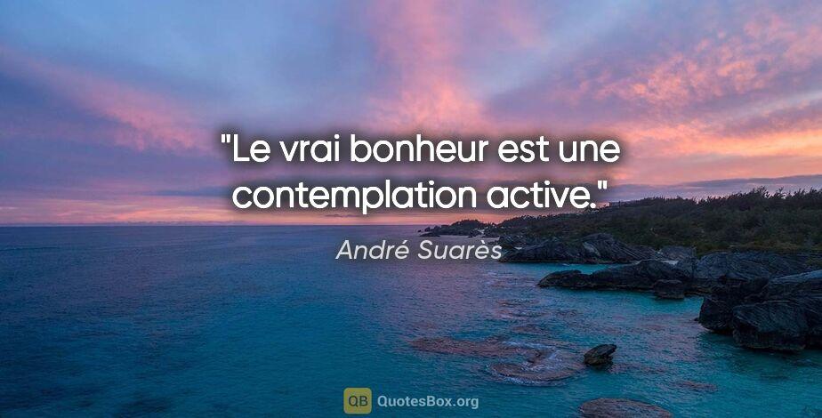 """André Suarès citation: """"Le vrai bonheur est une contemplation active."""""""