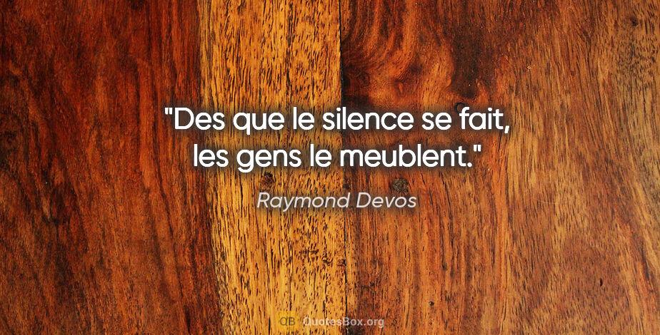 """Raymond Devos citation: """"Des que le silence se fait, les gens le meublent."""""""
