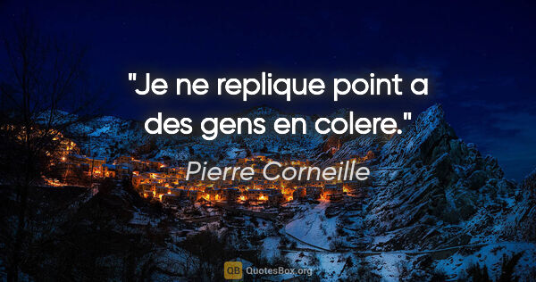 "Pierre Corneille citation: ""Je ne replique point a des gens en colere."""