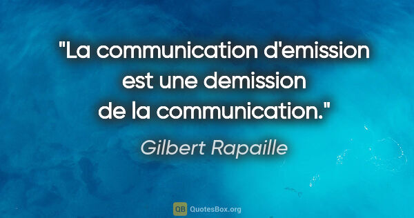 "Gilbert Rapaille citation: ""La communication d'emission est une demission de la..."""