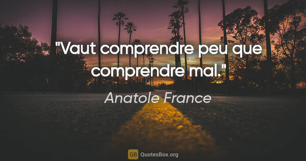 "Anatole France citation: ""Vaut comprendre peu que comprendre mal."""
