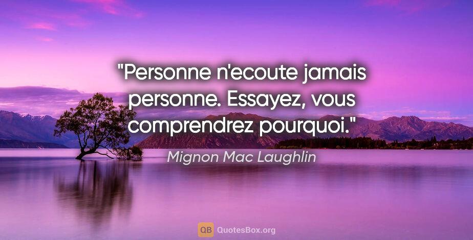 """Mignon Mac Laughlin citation: """"Personne n'ecoute jamais personne. Essayez, vous comprendrez..."""""""
