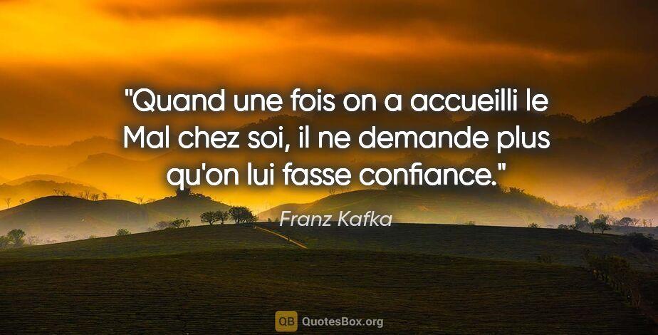 """Franz Kafka citation: """"Quand une fois on a accueilli le Mal chez soi, il ne demande..."""""""