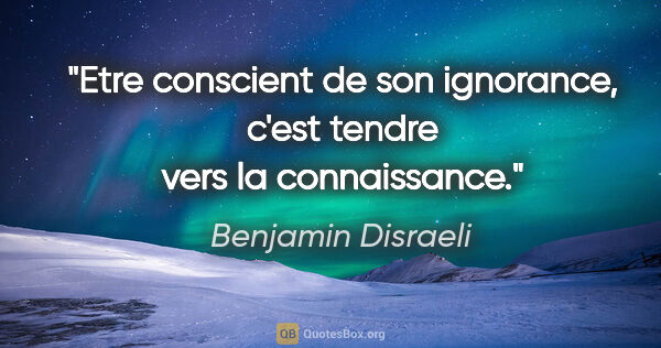 "Benjamin Disraeli citation: ""Etre conscient de son ignorance, c'est tendre vers la..."""