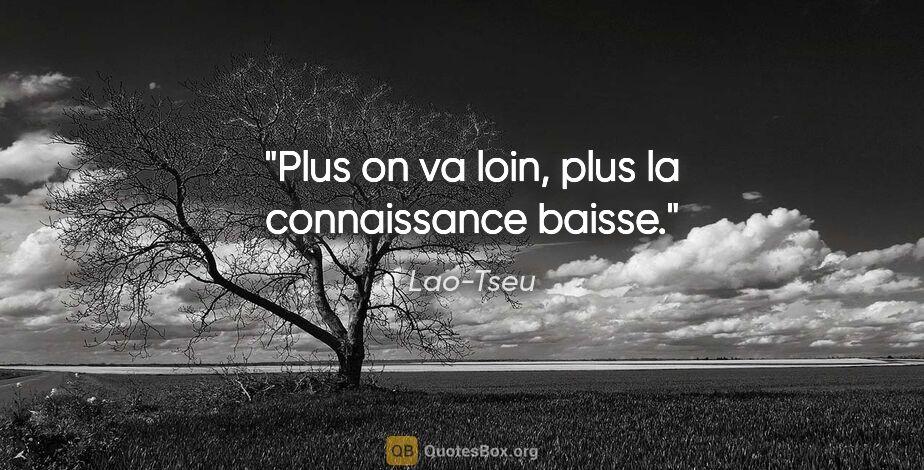 """Lao-Tseu citation: """"Plus on va loin, plus la connaissance baisse."""""""