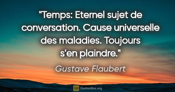 "Gustave Flaubert citation: ""Temps: Eternel sujet de conversation. Cause universelle des..."""