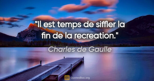 "Charles de Gaulle citation: ""Il est temps de siffler la fin de la recreation."""