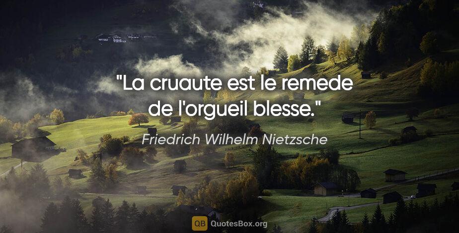 """Friedrich Wilhelm Nietzsche citation: """"La cruaute est le remede de l'orgueil blesse."""""""