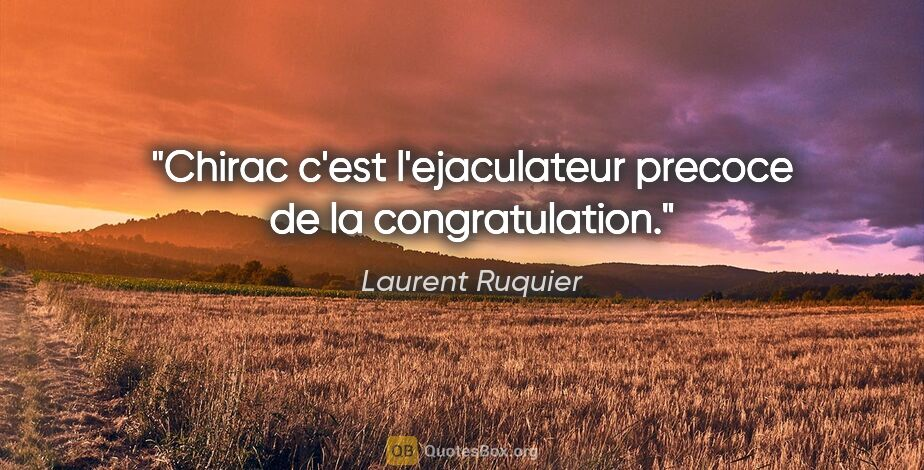 "Laurent Ruquier citation: ""Chirac c'est l'ejaculateur precoce de la congratulation."""