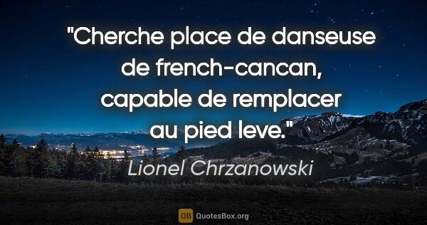 "Lionel Chrzanowski citation: ""Cherche place de danseuse de french-cancan, capable de..."""