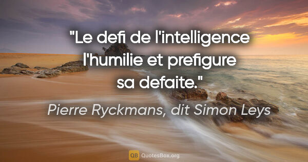 "Pierre Ryckmans, dit Simon Leys citation: ""Le defi de l'intelligence l'humilie et prefigure sa defaite."""