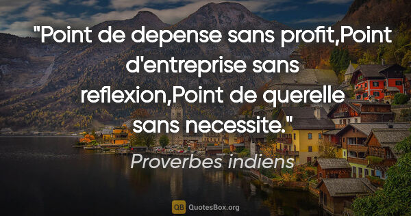 "Proverbes indiens citation: ""Point de depense sans profit,Point d'entreprise sans..."""