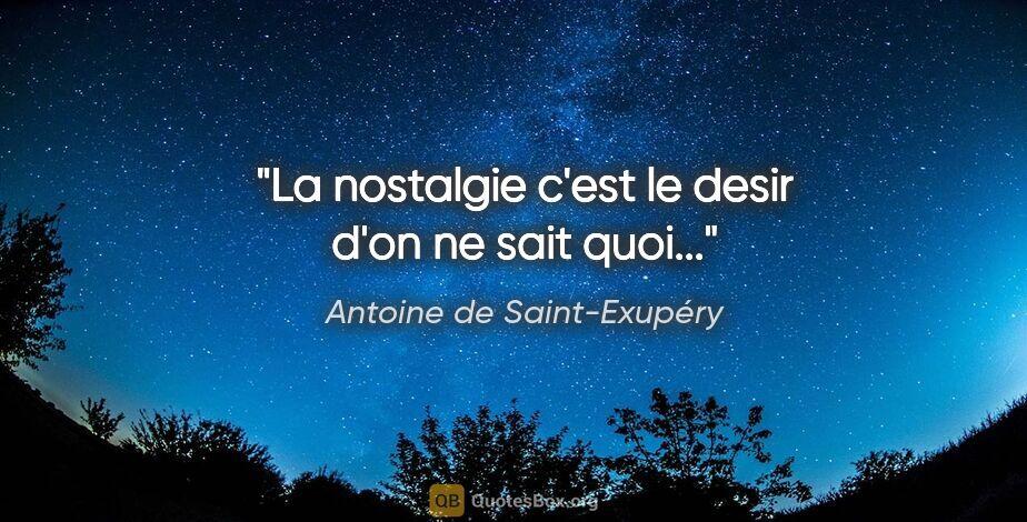 """Antoine de Saint-Exupéry citation: """"La nostalgie c'est le desir d'on ne sait quoi..."""""""