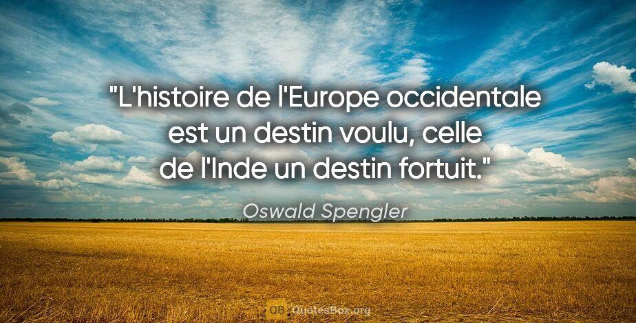 """Oswald Spengler citation: """"L'histoire de l'Europe occidentale est un destin voulu, celle..."""""""