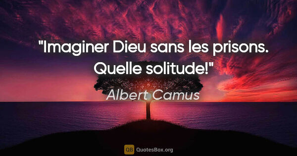 "Albert Camus citation: ""Imaginer Dieu sans les prisons. Quelle solitude!"""