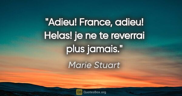 "Marie Stuart citation: ""Adieu! France, adieu! Helas! je ne te reverrai plus jamais."""