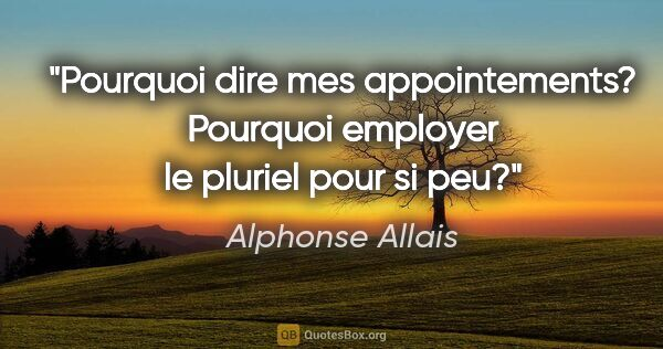 "Alphonse Allais citation: ""Pourquoi dire mes appointements? Pourquoi employer le pluriel..."""