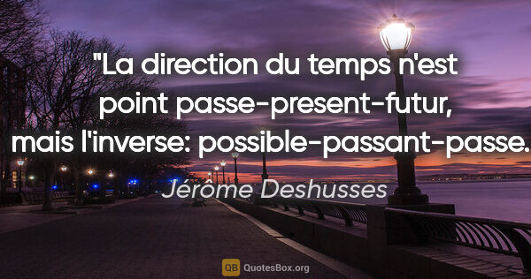 "Jérôme Deshusses citation: ""La direction du temps n'est point passe-present-futur, mais..."""